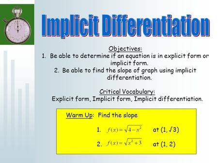 Objectives: 1.Be able to determine if an equation is in explicit form or implicit form. 2.Be able to find the slope of graph using implicit differentiation.