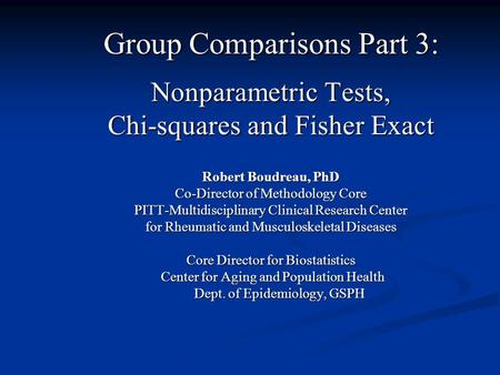Group Comparisons Part 3: Nonparametric Tests, Chi-squares and Fisher Exact Robert Boudreau, PhD Co-Director of Methodology Core PITT-Multidisciplinary.