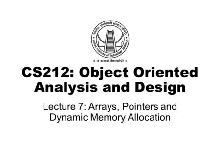 CS212: Object Oriented Analysis and Design Lecture 7: Arrays, Pointers and Dynamic Memory Allocation.