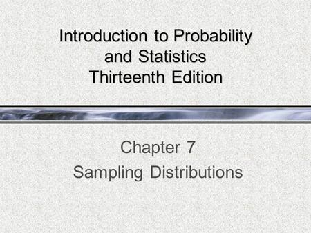 Introduction to Probability and Statistics Thirteenth Edition Chapter 7 Sampling Distributions.