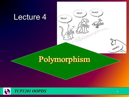 TCP1201 OOPDS Lecture 4 1. Learning Objectives  To understand upcasting & downcasting  To understand static polymorphism and dynamic polymorphism 