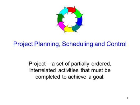 1 Project Planning, Scheduling and Control Project – a set of partially ordered, interrelated activities that must be completed to achieve a goal.
