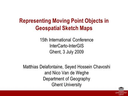 Representing Moving Point Objects in Geospatial Sketch Maps 15th International Conference InterCarto-InterGIS Ghent, 3 July 2009 Matthias Delafontaine,