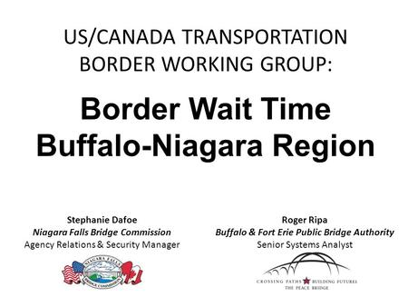 US/CANADA TRANSPORTATION BORDER WORKING GROUP: Border Wait Time Buffalo-Niagara Region Stephanie Dafoe Niagara Falls Bridge Commission Agency Relations.