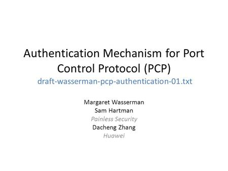 Authentication Mechanism for Port Control Protocol (PCP) draft-wasserman-pcp-authentication-01.txt Margaret Wasserman Sam Hartman Painless Security Dacheng.
