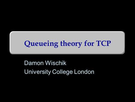 Queueing theory for TCP Damon Wischik University College London TexPoint fonts used in EMF. Read the TexPoint manual before you delete this box.: A A.
