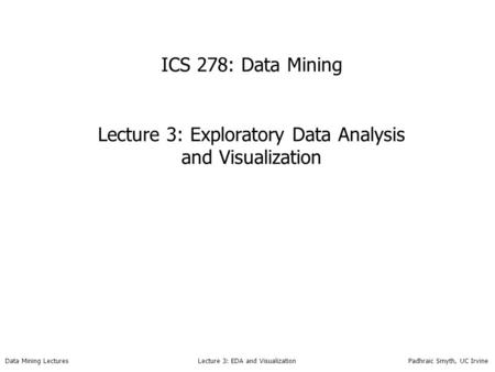 Data Mining Lectures Lecture 3: EDA and Visualization Padhraic Smyth, UC Irvine ICS 278: Data Mining Lecture 3: Exploratory Data Analysis and Visualization.