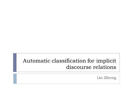 Automatic classification for implicit discourse relations Lin Ziheng.