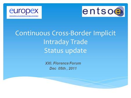 Continuous Cross-Border Implicit Intraday Trade Status update XXI. Florence Forum Dec 05th, 2011.