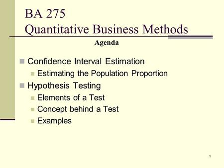 1 BA 275 Quantitative Business Methods Confidence Interval Estimation Estimating the Population Proportion Hypothesis Testing Elements of a Test Concept.