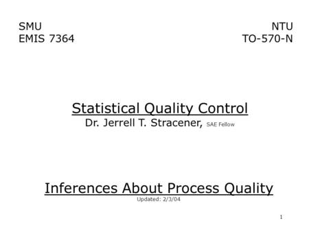 1 SMU EMIS 7364 NTU TO-570-N Inferences About Process Quality Updated: 2/3/04 Statistical Quality Control Dr. Jerrell T. Stracener, SAE Fellow.
