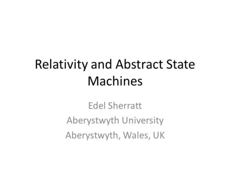 Relativity and Abstract State Machines Edel Sherratt Aberystwyth University Aberystwyth, Wales, UK.