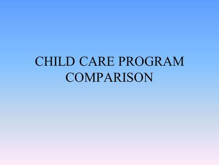 CHILD CARE PROGRAM COMPARISON. PROS & CONS OF DAY CARE PROS CONS.