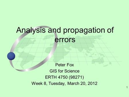 1 Peter Fox GIS for Science ERTH 4750 (98271) Week 8, Tuesday, March 20, 2012 Analysis and propagation of errors.