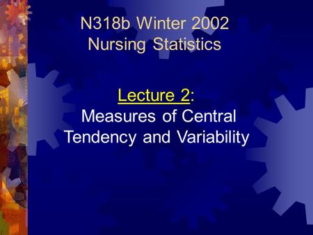N318b Winter 2002 Nursing Statistics Lecture 2: Measures of Central Tendency and Variability.