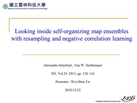 Intelligent Database Systems Lab 國立雲林科技大學 National Yunlin University of Science and Technology Looking inside self-organizing map ensembles with resampling.