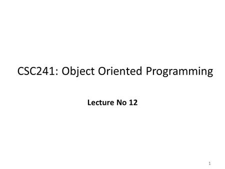 1 CSC241: Object Oriented Programming Lecture No 12.