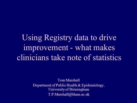 Tom Marshall Department of Public Health & Epidemiology, University of Birmingham Understanding Variation Using Registry data to.