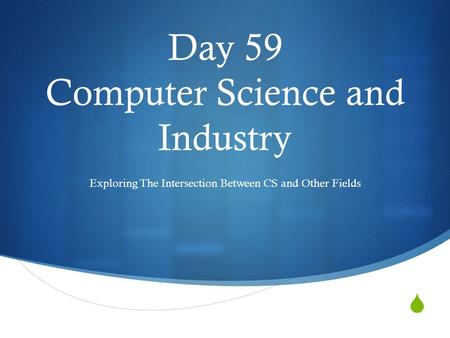  Day 59 Computer Science and Industry Exploring The Intersection Between CS and Other Fields.