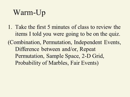 Warm-Up 1.Take the first 5 minutes of class to review the items I told you were going to be on the quiz. (Combination, Permutation, Independent Events,