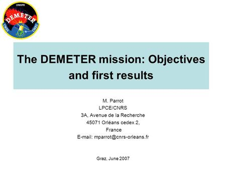 Graz, June 2007 The DEMETER mission: Objectives and first results M. Parrot LPCE/CNRS 3A, Avenue de la Recherche 45071 Orléans cedex 2, France E-mail: