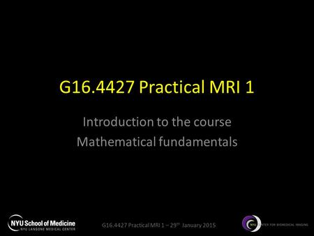 G16.4427 Practical MRI 1 – 29 th January 2015 G16.4427 Practical MRI 1 Introduction to the course Mathematical fundamentals.