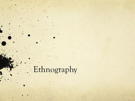 Ethnography. Anthropological tradition: Research that focuses on culture. Focus on cultural themes of community roles and behavior Patterns of behavior,