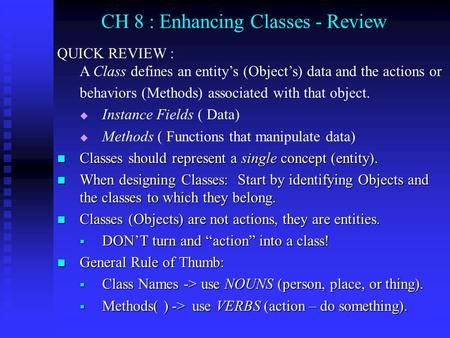 CH 8 : Enhancing Classes - Review QUICK REVIEW : A Class defines an entity's (Object's) data and the actions or behaviors (Methods) associated with that.