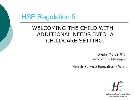HSE Regulation 5 WELCOMING THE CHILD WITH ADDITIONAL NEEDS INTO A CHILDCARE SETTING. Breda Mc Carthy, Early Years Manager, Health Service Executive - West.