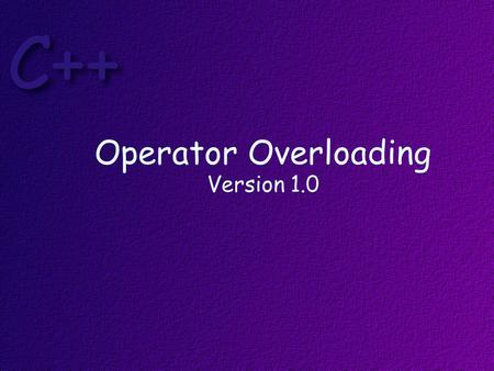 Operator Overloading Version 1.0. Objectives At the end of this lesson, students should be able to: Write programs that correctly overload operators Describe.