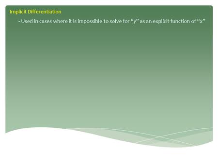 "Implicit Differentiation - Used in cases where it is impossible to solve for ""y"" as an explicit function of ""x"""