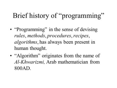 "Brief history of ""programming"" ""Programming"" in the sense of devising rules, methods, procedures, recipes, algorithms, has always been present in human."