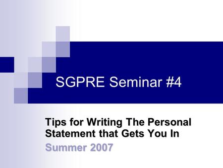 SGPRE Seminar #4 Tips for Writing The Personal Statement that Gets You In Summer 2007.