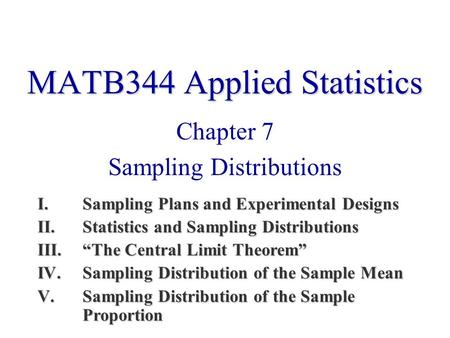 "MATB344 Applied Statistics Chapter 7 Sampling Distributions I.Sampling Plans and Experimental Designs II.Statistics and Sampling Distributions III.""The."