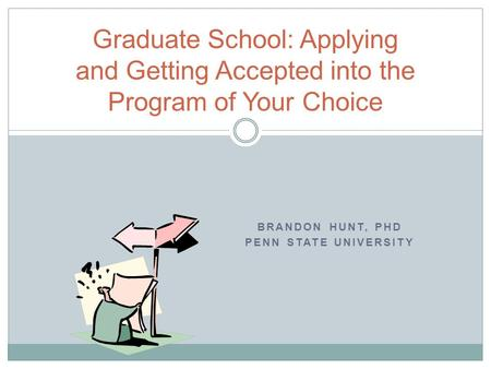 BRANDON HUNT, PHD PENN STATE UNIVERSITY Graduate School: Applying and Getting Accepted into the Program of Your Choice.