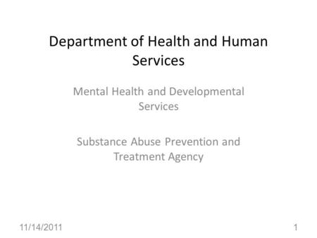Department of Health and Human Services Mental Health and Developmental Services Substance Abuse Prevention and Treatment Agency 11/14/20111.
