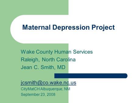Maternal Depression Project Wake County Human Services Raleigh, North Carolina Jean C. Smith, MD CityMatCH Albuquerque, NM September.