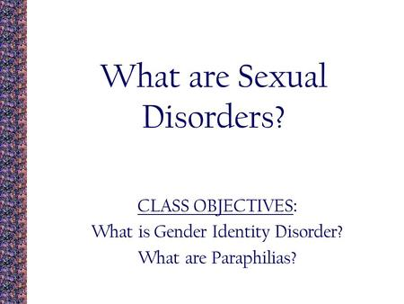 What are Sexual Disorders? CLASS OBJECTIVES : What is Gender Identity Disorder? What are Paraphilias?