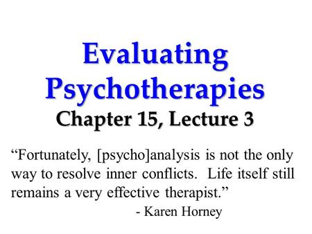 "Evaluating Psychotherapies Chapter 15, Lecture 3 ""Fortunately, [psycho]analysis is not the only way to resolve inner conflicts. Life itself still remains."
