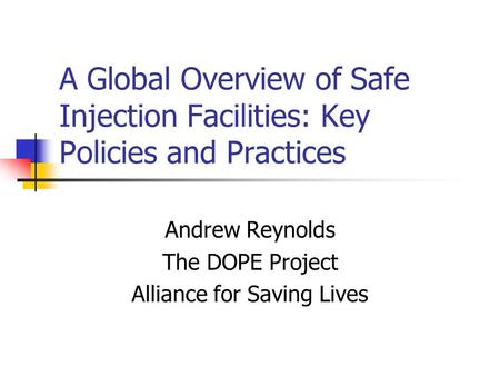 A Global Overview of Safe Injection Facilities: Key Policies and Practices Andrew Reynolds The DOPE Project Alliance for Saving Lives.