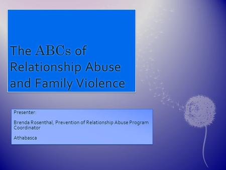 The ABCs of Relationship Abuse and Family Violence Presenter: Brenda Rosenthal, Prevention of Relationship Abuse Program Coordinator AthabascaPresenter: