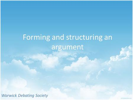 Forming and structuring an argument Warwick Debating Society.