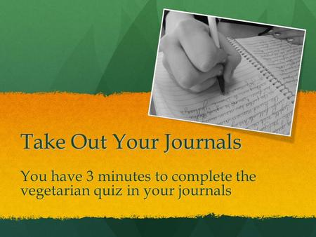 Take Out Your Journals You have 3 minutes to complete the vegetarian quiz in your journals.