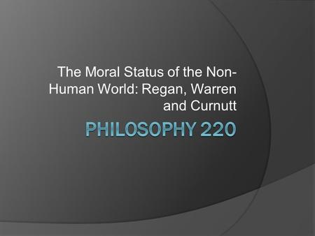 The Moral Status of the Non- Human World: Regan, Warren and Curnutt.