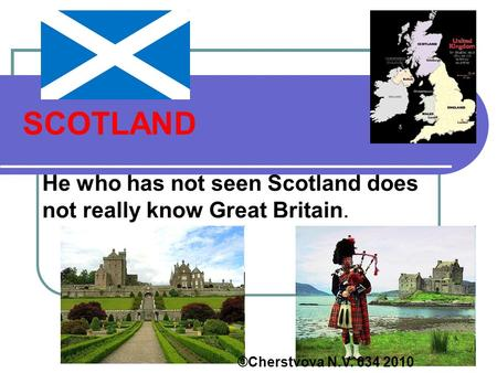 SCOTLAND He who has not seen Scotland does not really know Great Britain. ©Cherstvova N.V. 634 2010.
