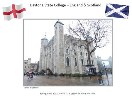 Daytona State College – England & Scotland Spring Break 2013, March 7-18, Leader Dr. Chris Whitaker Tower of London.