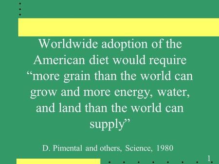 "1 Worldwide adoption of the American diet would require ""more grain than the world can grow and more energy, water, and land than the world can supply"""