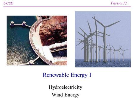 UCSD Physics 12 Renewable Energy I Hydroelectricity <strong>Wind</strong> Energy.