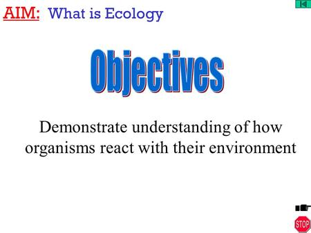 AIM: What is Ecology Demonstrate understanding of how organisms react with their environment.