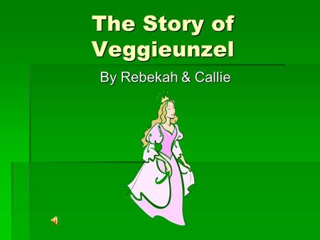 The Story of Veggieunzel By Rebekah & Callie Once upon a time, there was a princess named Rapunzel. She had beautiful long brown hair. Then one day,